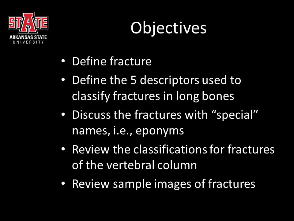 """Objectives Define fracture Define the 5 descriptors used to classify fractures in long bones Discuss the fractures with """"special"""" names, i.e., eponyms"""