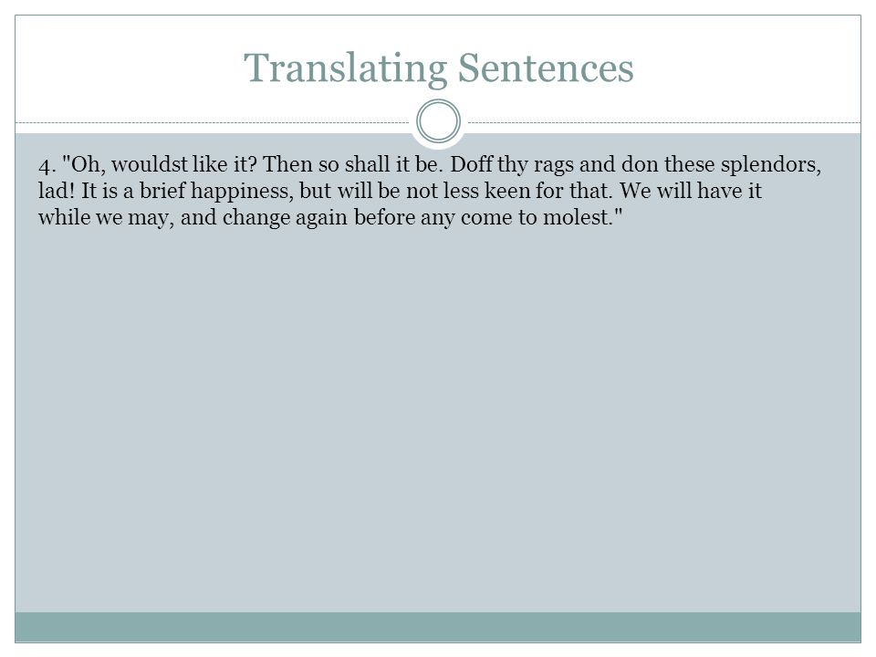 Translating Sentences 4. Oh, wouldst like it. Then so shall it be.
