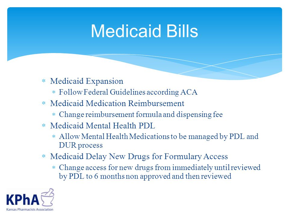  Medicaid Expansion  Follow Federal Guidelines according ACA  Medicaid Medication Reimbursement  Change reimbursement formula and dispensing fee  Medicaid Mental Health PDL  Allow Mental Health Medications to be managed by PDL and DUR process  Medicaid Delay New Drugs for Formulary Access  Change access for new drugs from immediately until reviewed by PDL to 6 months non approved and then reviewed Medicaid Bills