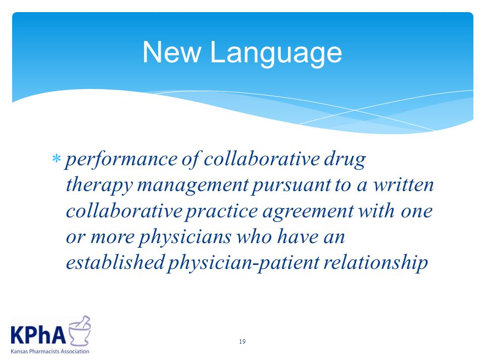 New Language  performance of collaborative drug therapy management pursuant to a written collaborative practice agreement with one or more physicians who have an established physician-patient relationship 19
