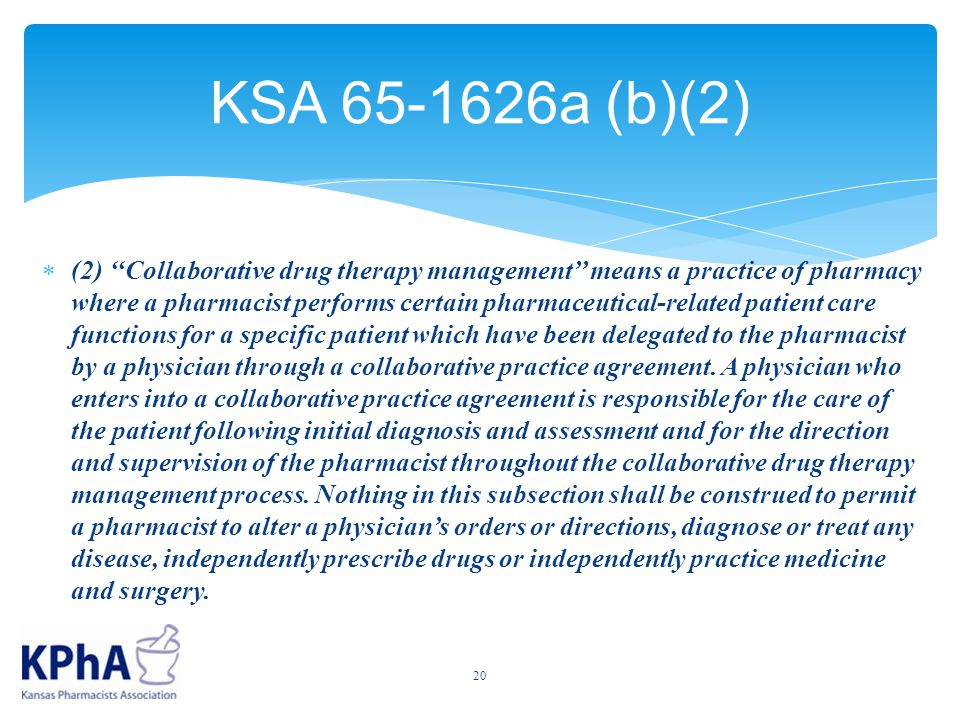 KSA 65-1626a (b)(2)  (2) ''Collaborative drug therapy management'' means a practice of pharmacy where a pharmacist performs certain pharmaceutical-related patient care functions for a specific patient which have been delegated to the pharmacist by a physician through a collaborative practice agreement.