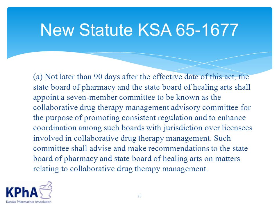 New Statute KSA 65-1677 (a) Not later than 90 days after the effective date of this act, the state board of pharmacy and the state board of healing arts shall appoint a seven-member committee to be known as the collaborative drug therapy management advisory committee for the purpose of promoting consistent regulation and to enhance coordination among such boards with jurisdiction over licensees involved in collaborative drug therapy management.