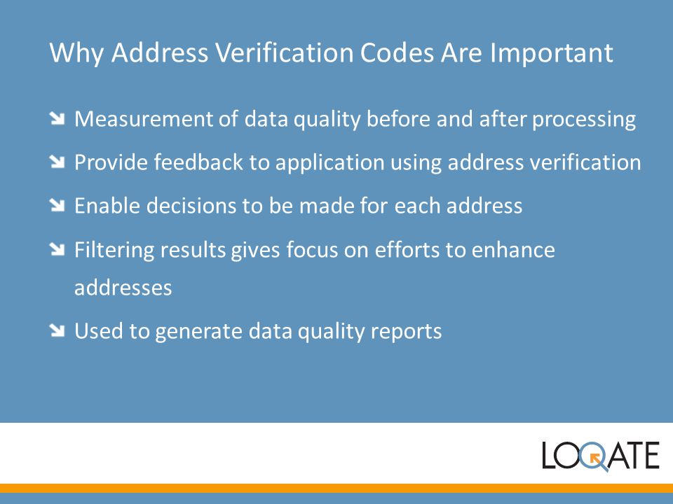 Why Address Verification Codes Are Important Measurement of data quality before and after processing Provide feedback to application using address ver