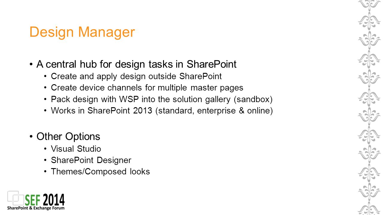 Design Manager A central hub for design tasks in SharePoint Create and apply design outside SharePoint Create device channels for multiple master pages Pack design with WSP into the solution gallery (sandbox) Works in SharePoint 2013 (standard, enterprise & online) Other Options Visual Studio SharePoint Designer Themes/Composed looks