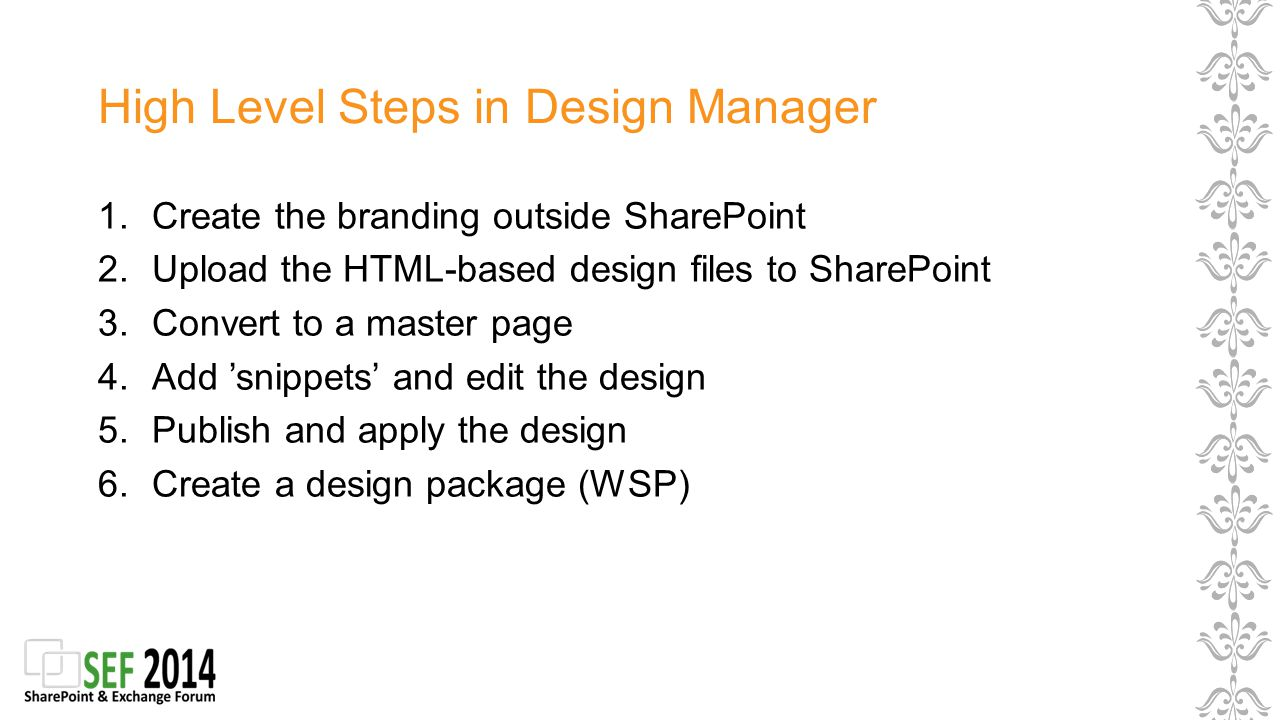 High Level Steps in Design Manager 1.Create the branding outside SharePoint 2.Upload the HTML-based design files to SharePoint 3.Convert to a master page 4.Add 'snippets' and edit the design 5.Publish and apply the design 6.Create a design package (WSP)
