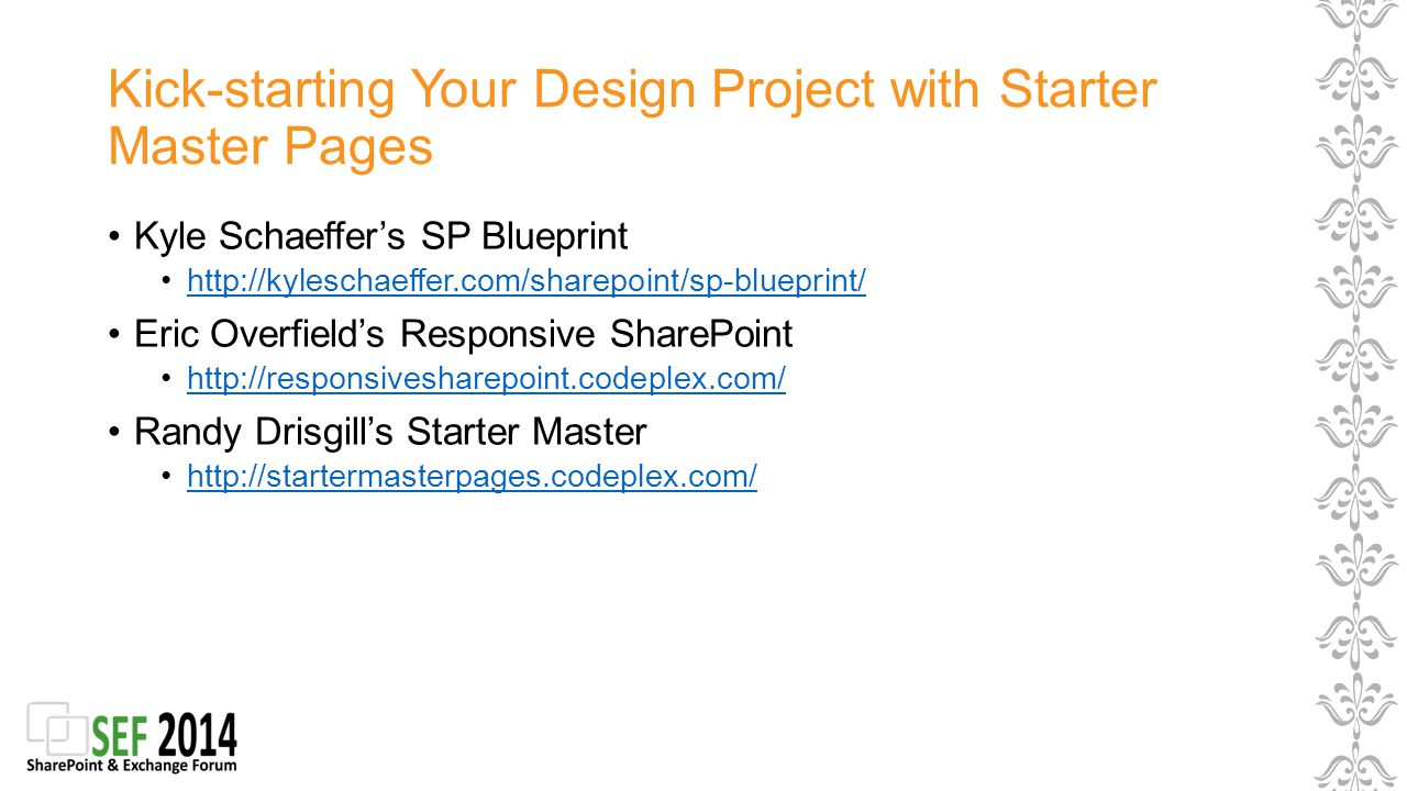 Kick-starting Your Design Project with Starter Master Pages Kyle Schaeffer's SP Blueprint http://kyleschaeffer.com/sharepoint/sp-blueprint/ Eric Overfield's Responsive SharePoint http://responsivesharepoint.codeplex.com/ Randy Drisgill's Starter Master http://startermasterpages.codeplex.com/