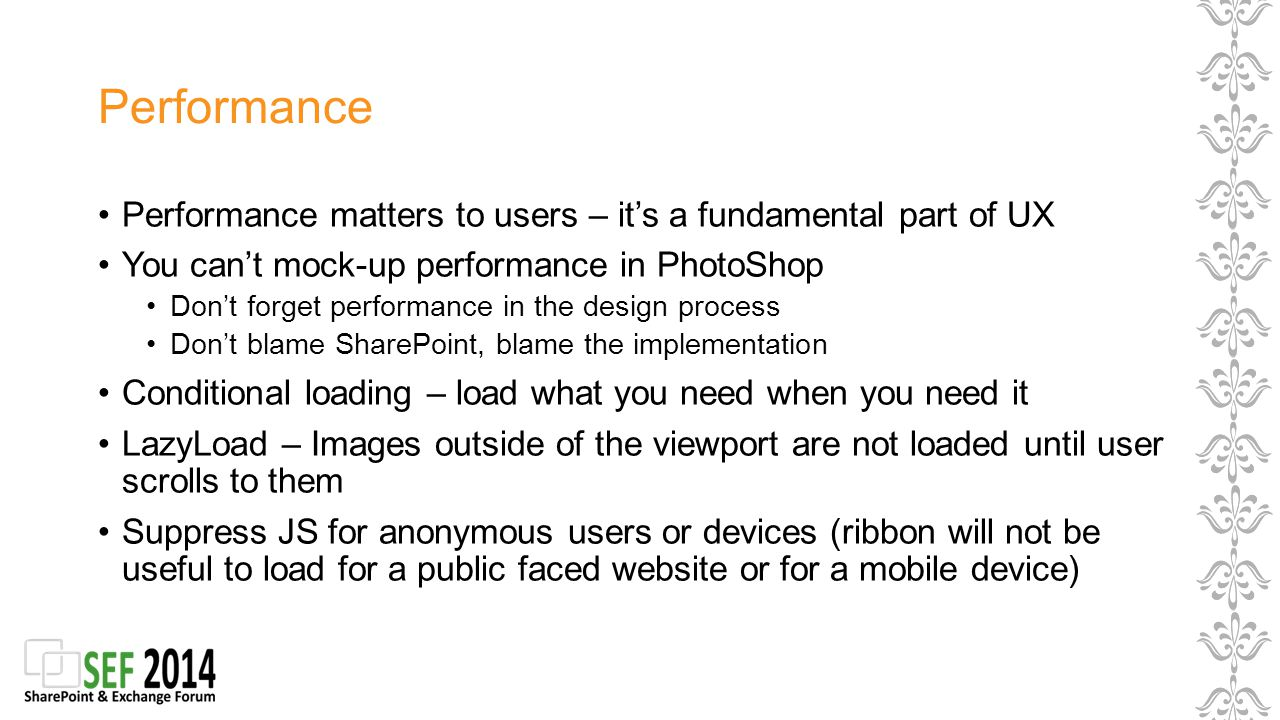 Performance Performance matters to users – it's a fundamental part of UX You can't mock-up performance in PhotoShop Don't forget performance in the design process Don't blame SharePoint, blame the implementation Conditional loading – load what you need when you need it LazyLoad – Images outside of the viewport are not loaded until user scrolls to them Suppress JS for anonymous users or devices (ribbon will not be useful to load for a public faced website or for a mobile device)