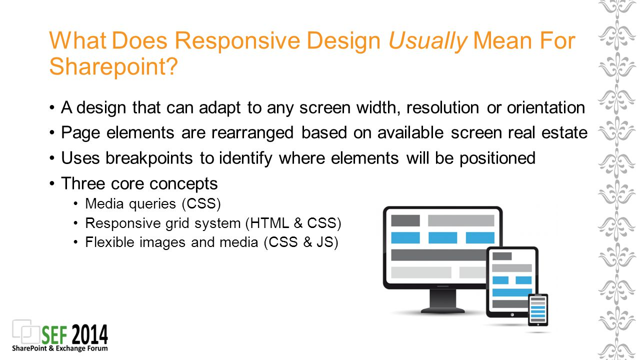 Responsive Design Options in SharePoint No work Pinch and zoom Full site viewable on any device Easy Using SP responsive frameworks Only need to care about 3 portrait resolutions 1200 x 1900 (desktop) 768 x 1366 (tablet) 480 x 800 (smartphone) More time consuming On design that is perfect for all kind of devices, orientations, resolutions and widths and works for all kind of artefacts in SharePoint Scalable contents Performance tuning