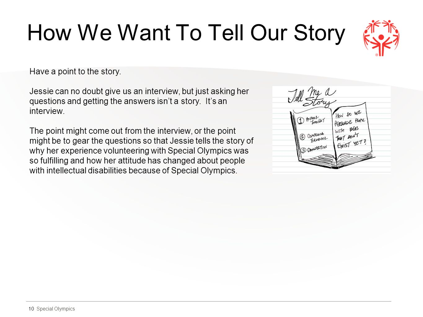 Special Olympics How We Want To Tell Our Story 10 Have a point to the story. Jessie can no doubt give us an interview, but just asking her questions a