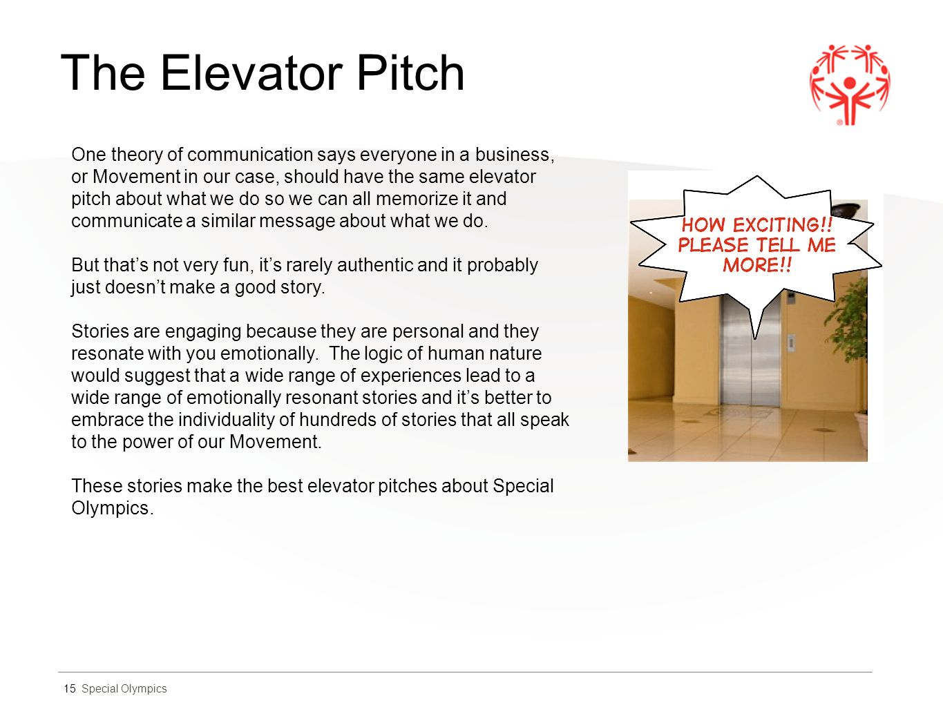Special Olympics The Elevator Pitch 15 One theory of communication says everyone in a business, or Movement in our case, should have the same elevator pitch about what we do so we can all memorize it and communicate a similar message about what we do.