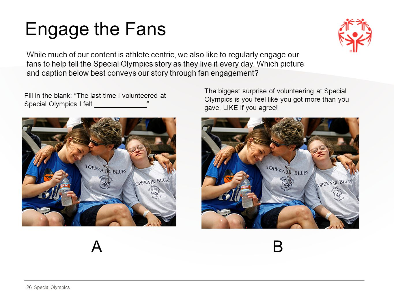 Special Olympics Engage the Fans 26 While much of our content is athlete centric, we also like to regularly engage our fans to help tell the Special O