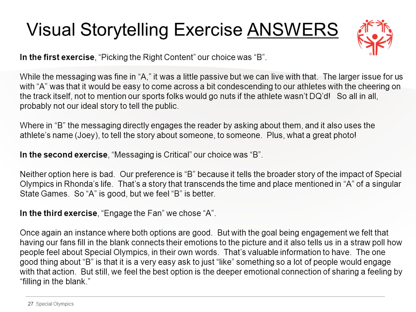 Special Olympics Visual Storytelling Exercise ANSWERS 27 In the first exercise, Picking the Right Content our choice was B .