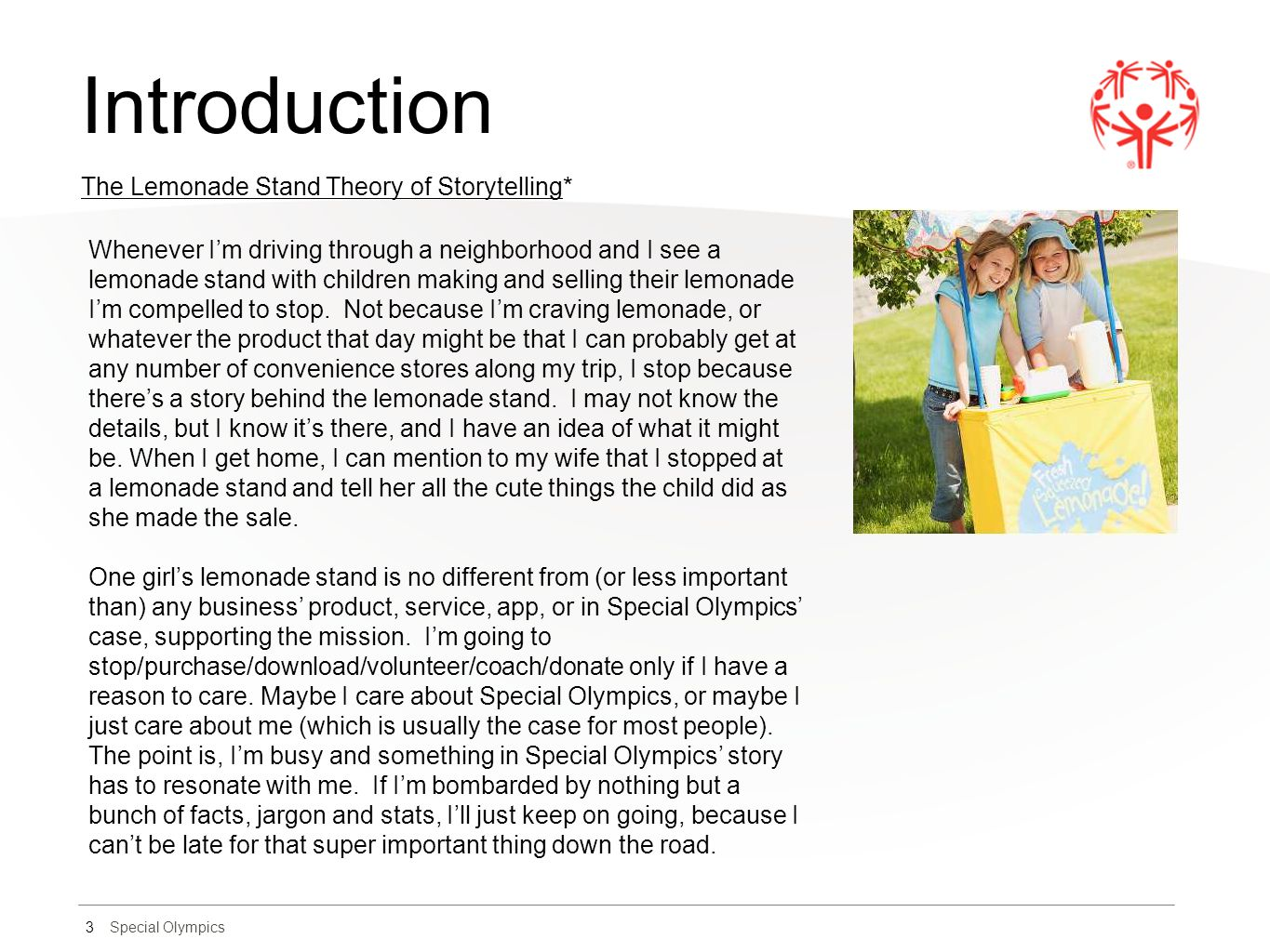 Special Olympics Introduction 3 The Lemonade Stand Theory of Storytelling* Whenever I'm driving through a neighborhood and I see a lemonade stand with children making and selling their lemonade I'm compelled to stop.