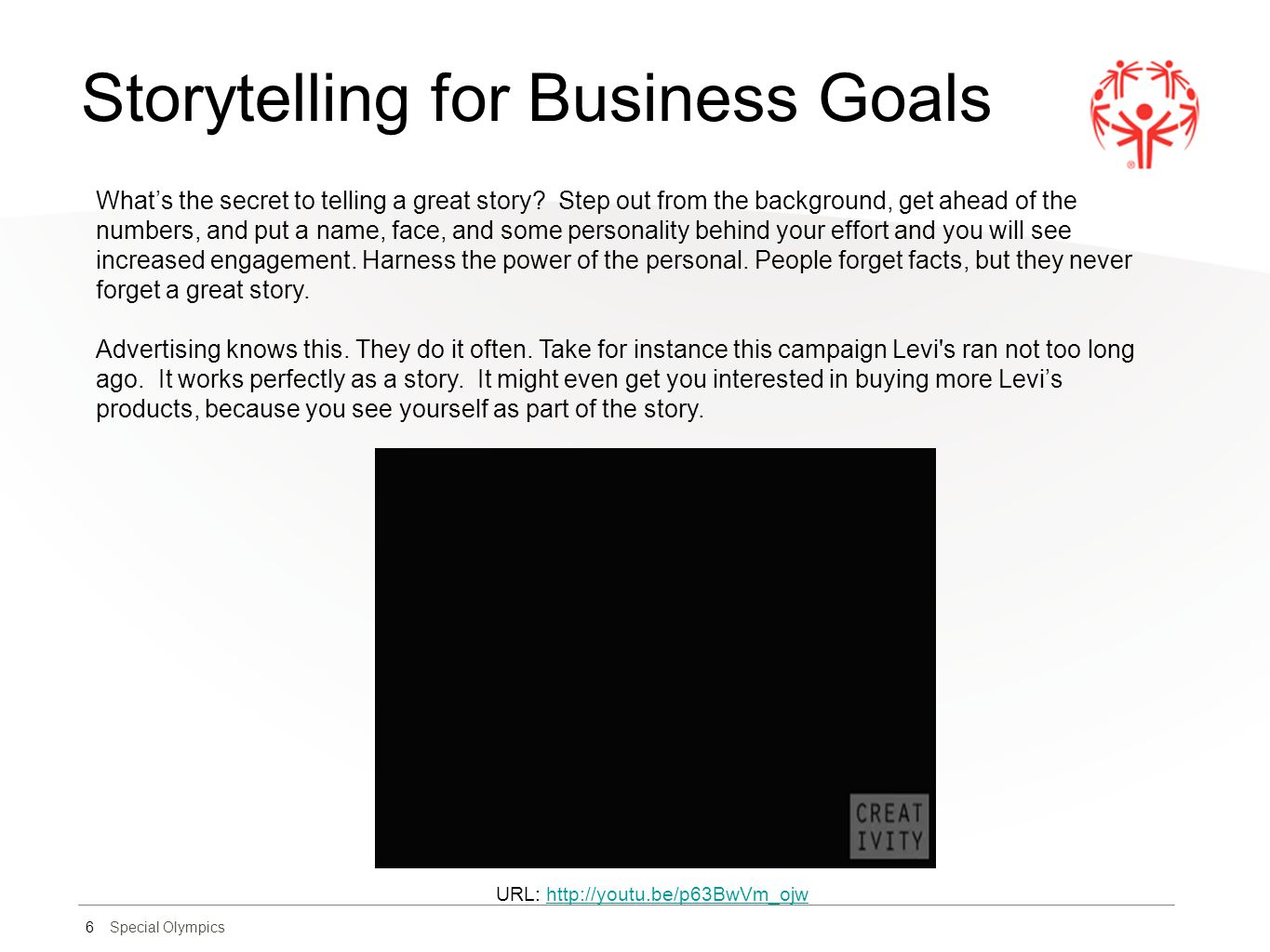 Special Olympics Storytelling for Business Goals 6 What's the secret to telling a great story? Step out from the background, get ahead of the numbers,