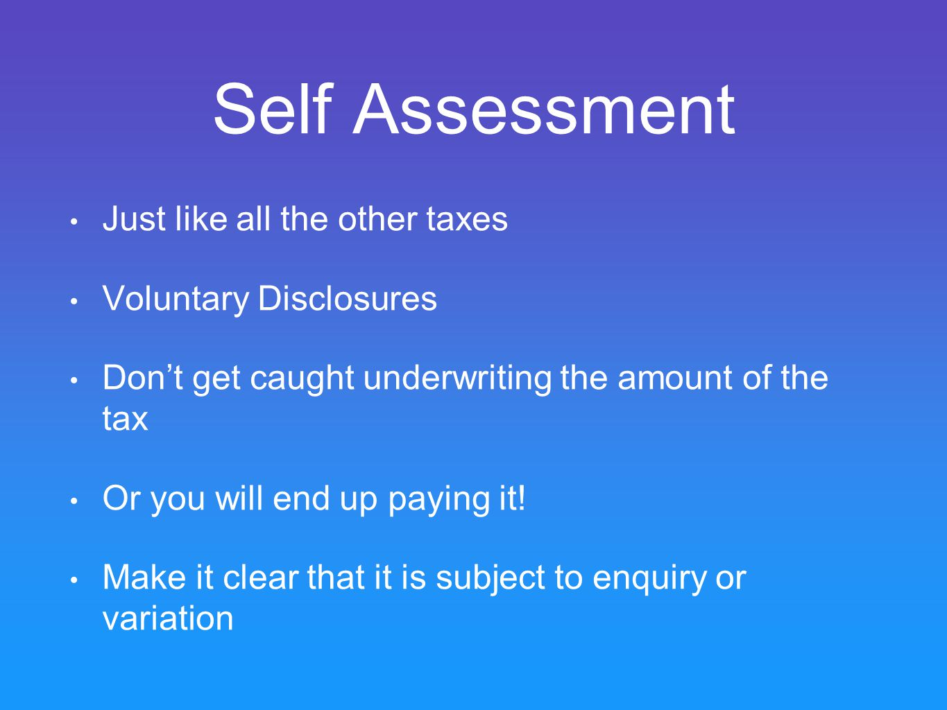 Self Assessment Just like all the other taxes Voluntary Disclosures Don't get caught underwriting the amount of the tax Or you will end up paying it.