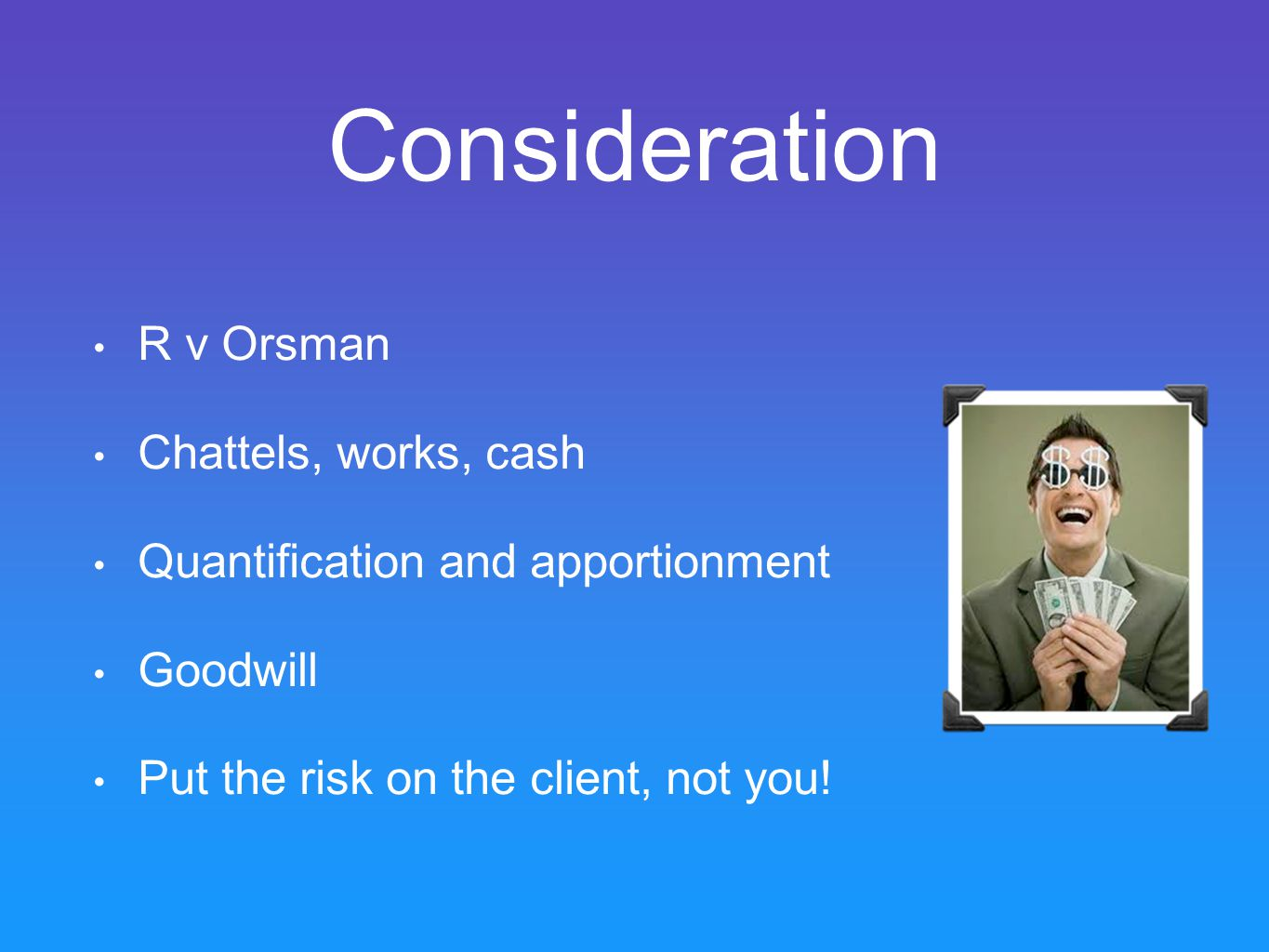 Consideration R v Orsman Chattels, works, cash Quantification and apportionment Goodwill Put the risk on the client, not you!