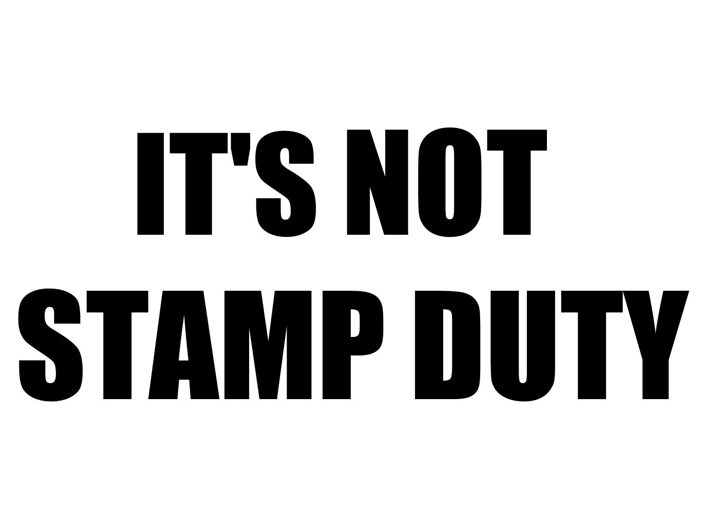 IT S NOT STAMP DUTY