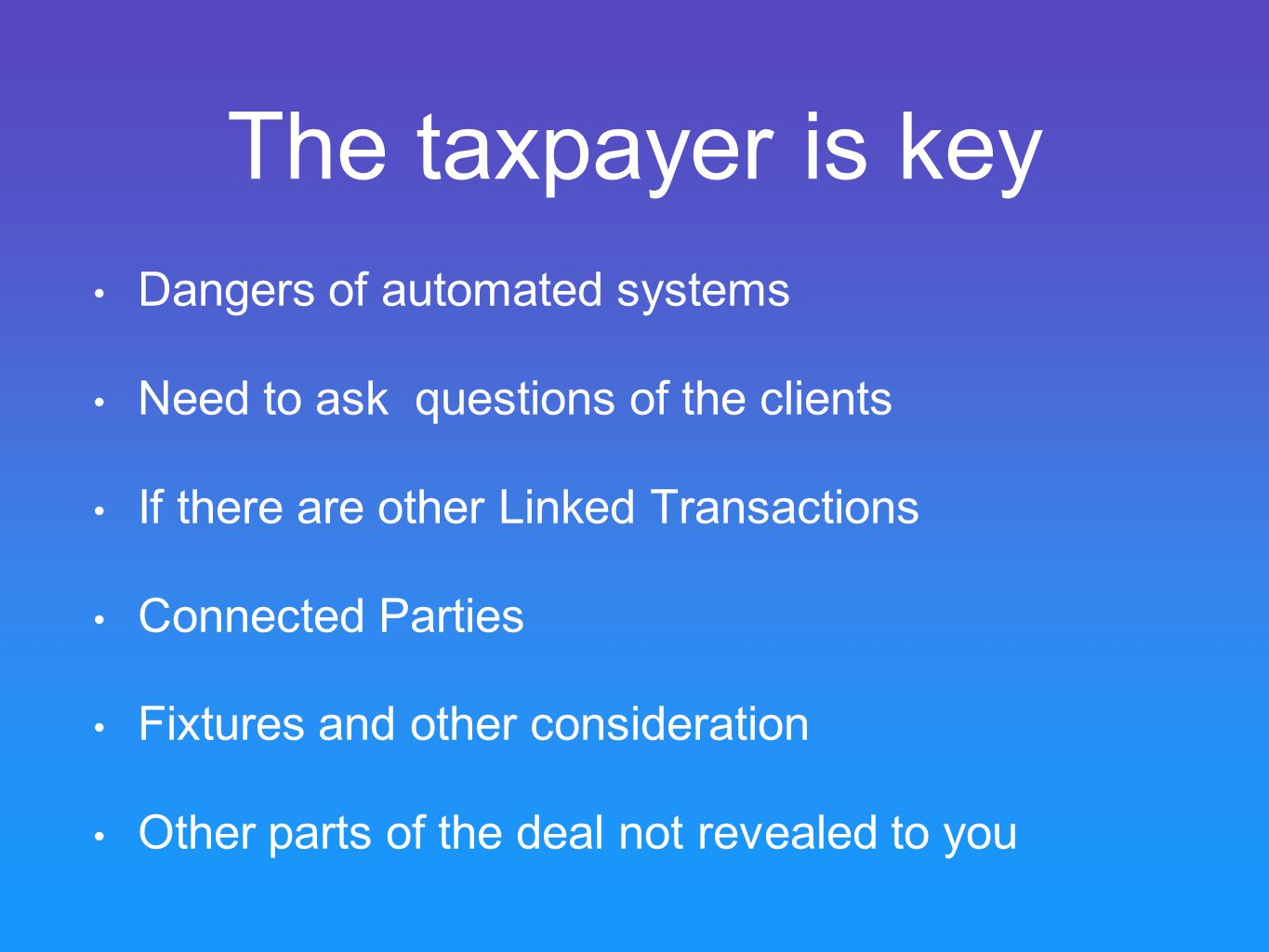 The taxpayer is key Dangers of automated systems Need to ask questions of the clients If there are other Linked Transactions Connected Parties Fixtures and other consideration Other parts of the deal not revealed to you