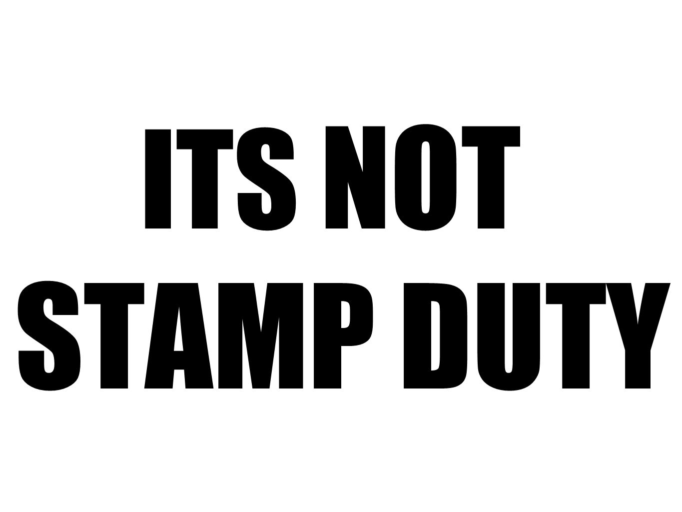 ITS NOT STAMP DUTY