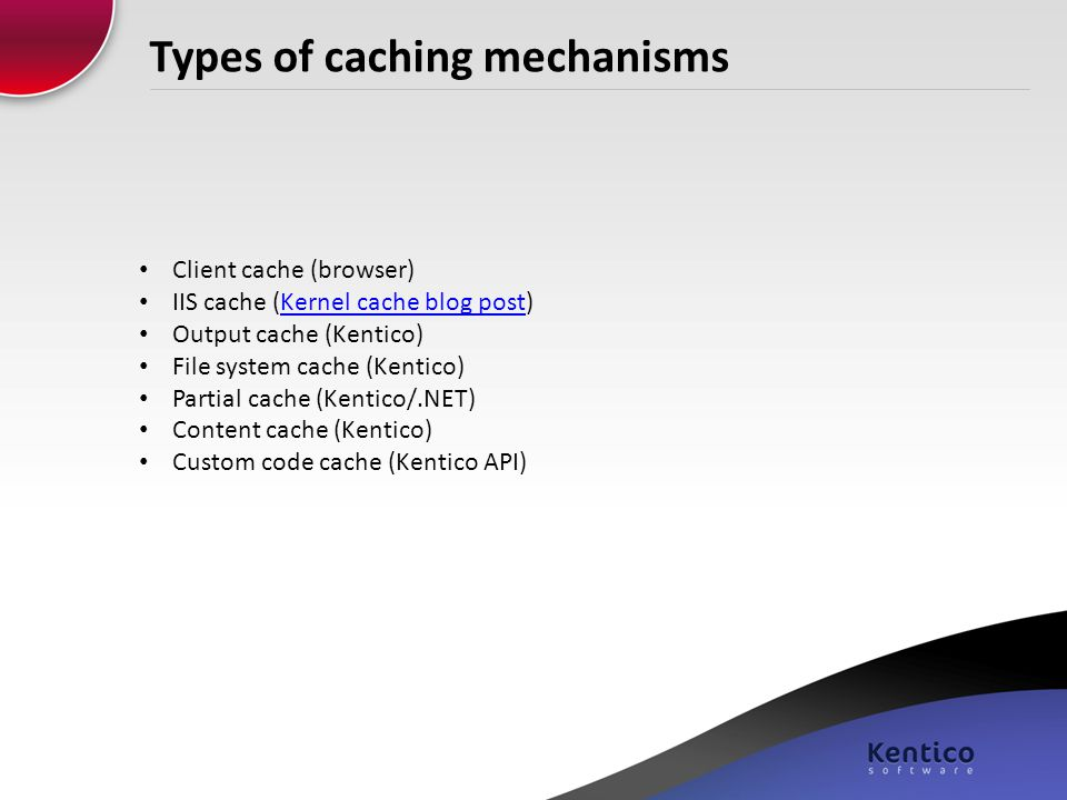 Types of caching mechanisms Client cache (browser) IIS cache (Kernel cache blog post)Kernel cache blog post Output cache (Kentico) File system cache (
