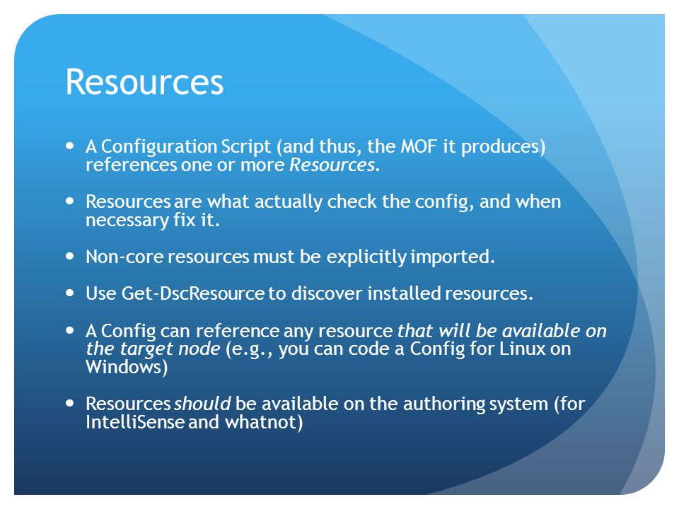 Resources A Configuration Script (and thus, the MOF it produces) references one or more Resources.