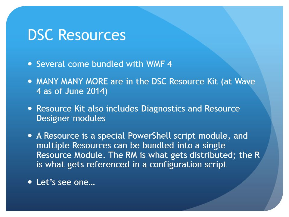 DSC Resources Several come bundled with WMF 4 MANY MANY MORE are in the DSC Resource Kit (at Wave 4 as of June 2014) Resource Kit also includes Diagnostics and Resource Designer modules A Resource is a special PowerShell script module, and multiple Resources can be bundled into a single Resource Module.