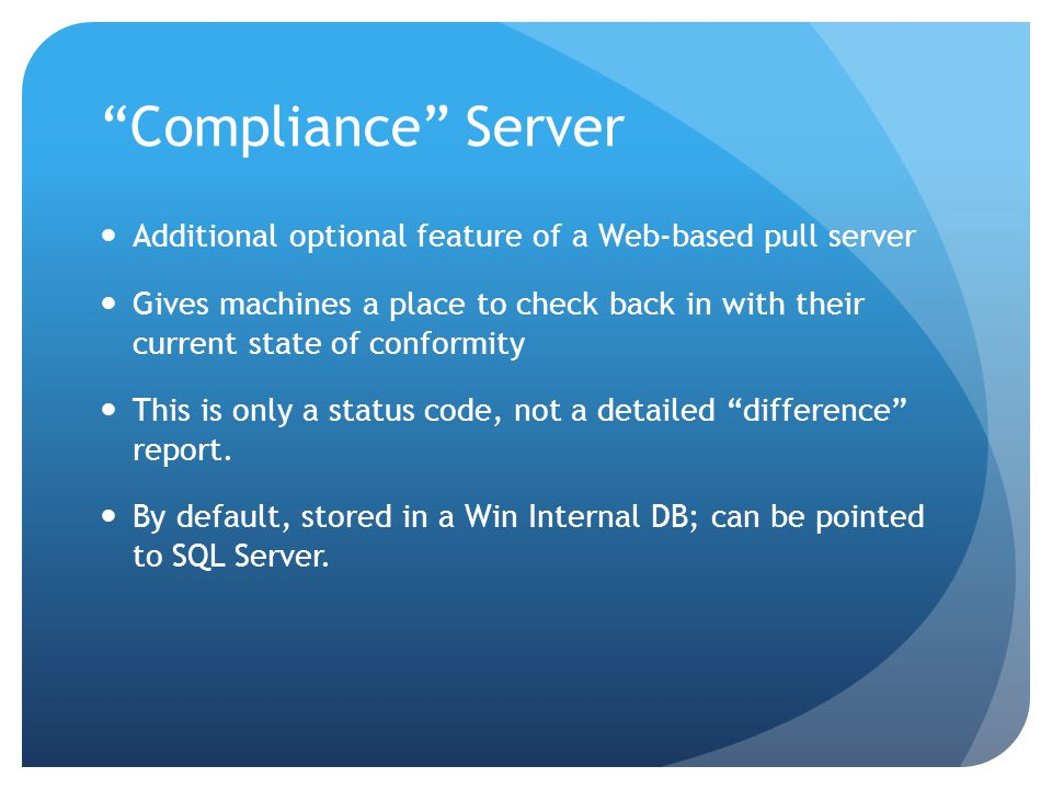 Compliance Server Additional optional feature of a Web-based pull server Gives machines a place to check back in with their current state of conformity This is only a status code, not a detailed difference report.