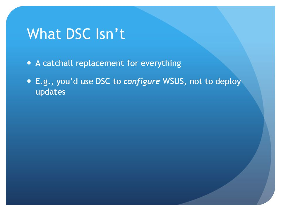 What DSC Isn't A catchall replacement for everything E.g., you'd use DSC to configure WSUS, not to deploy updates