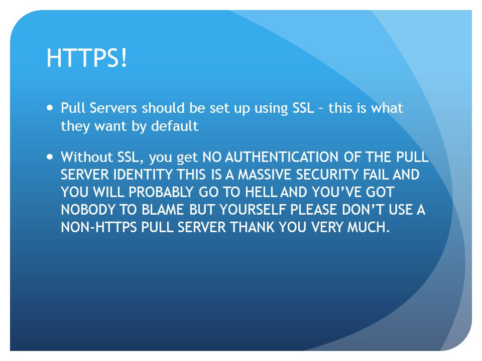 HTTPS! Pull Servers should be set up using SSL – this is what they want by default Without SSL, you get NO AUTHENTICATION OF THE PULL SERVER IDENTITY