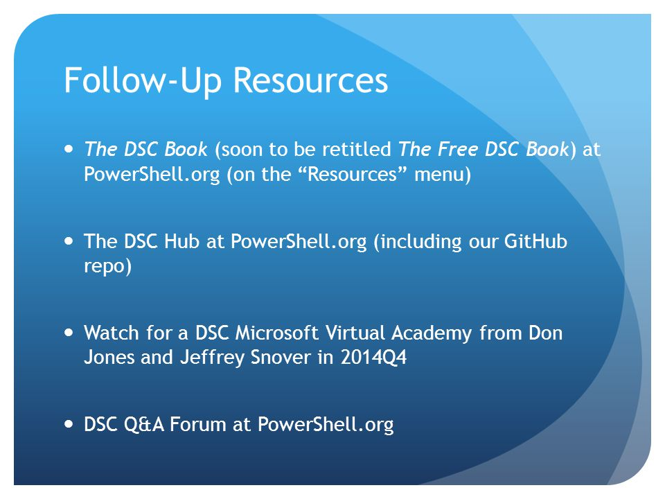 Follow-Up Resources The DSC Book (soon to be retitled The Free DSC Book) at PowerShell.org (on the Resources menu) The DSC Hub at PowerShell.org (including our GitHub repo) Watch for a DSC Microsoft Virtual Academy from Don Jones and Jeffrey Snover in 2014Q4 DSC Q&A Forum at PowerShell.org