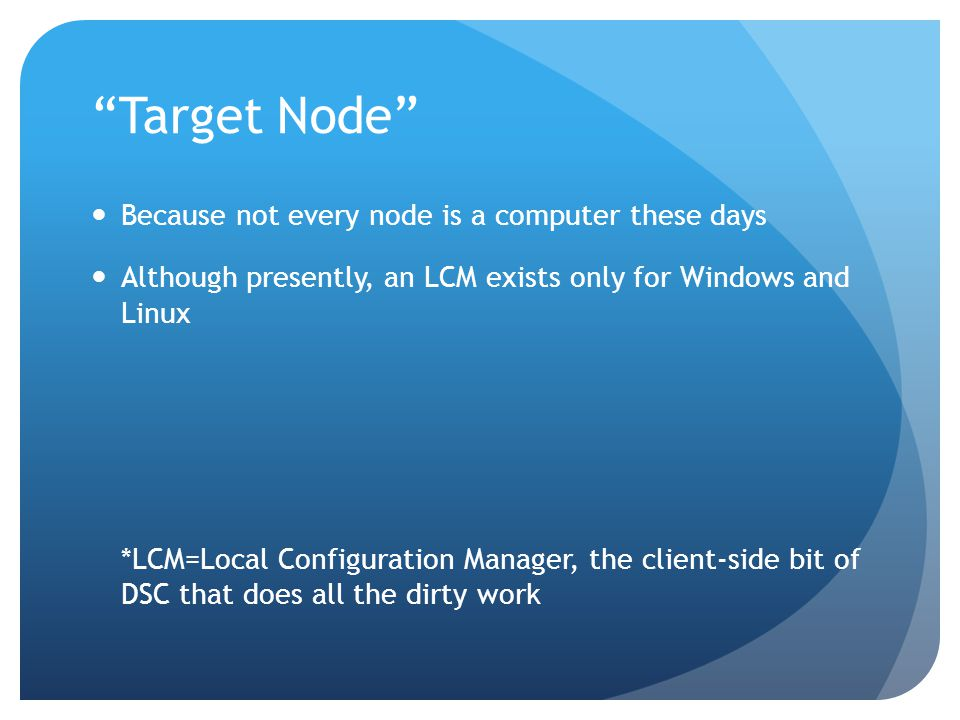 Target Node Because not every node is a computer these days Although presently, an LCM exists only for Windows and Linux *LCM=Local Configuration Manager, the client-side bit of DSC that does all the dirty work