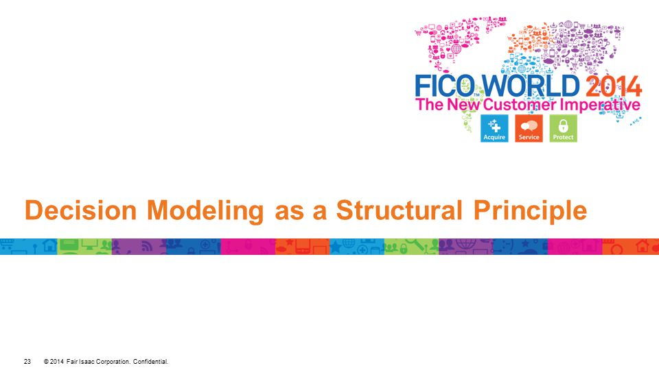 © 2014 Fair Isaac Corporation. Confidential. Decision Modeling as a Structural Principle 23