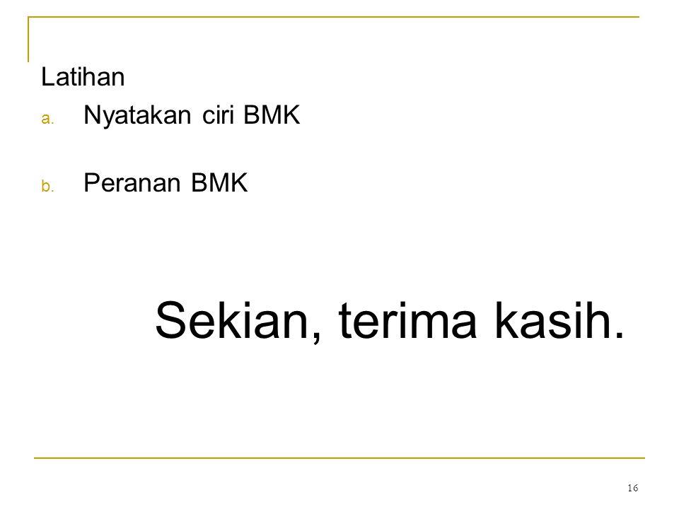 16 Latihan a. Nyatakan ciri BMK b. Peranan BMK Sekian, terima kasih.