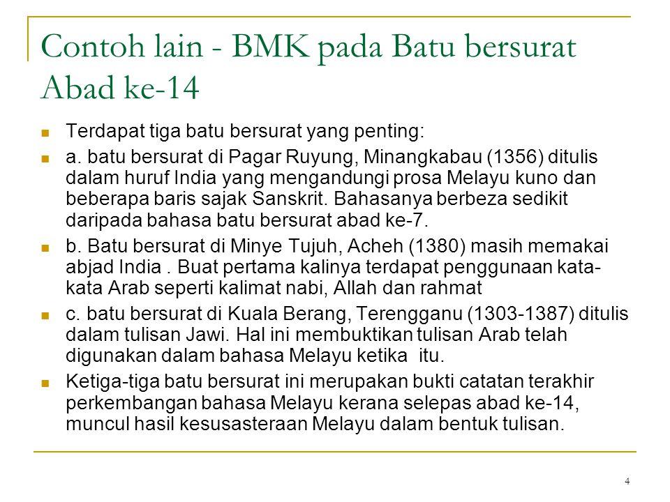 4 Contoh lain - BMK pada Batu bersurat Abad ke-14 Terdapat tiga batu bersurat yang penting: a. batu bersurat di Pagar Ruyung, Minangkabau (1356) ditul