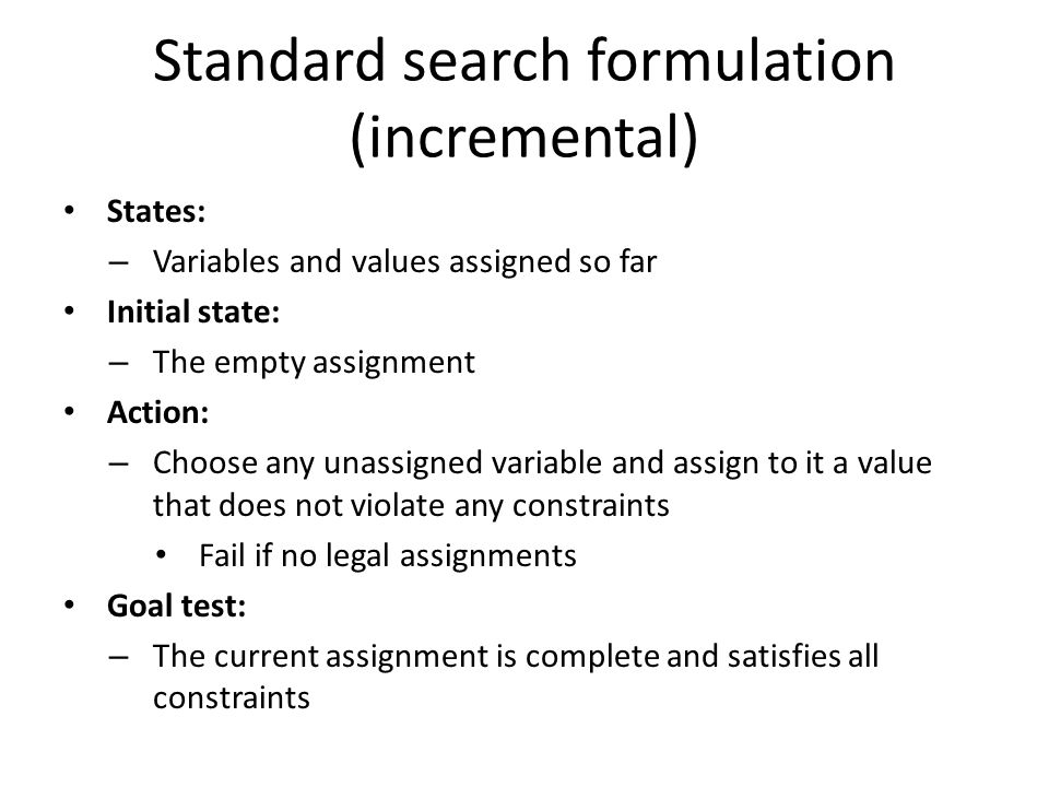 Standard search formulation (incremental) States: – Variables and values assigned so far Initial state: – The empty assignment Action: – Choose any un