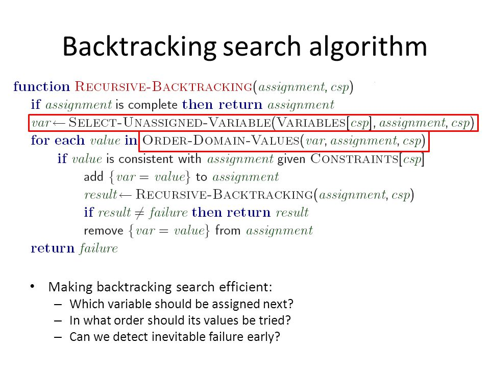 Backtracking search algorithm Making backtracking search efficient: – Which variable should be assigned next? – In what order should its values be tri