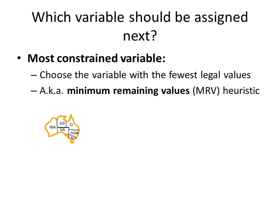 Which variable should be assigned next? Most constrained variable: – Choose the variable with the fewest legal values – A.k.a. minimum remaining value