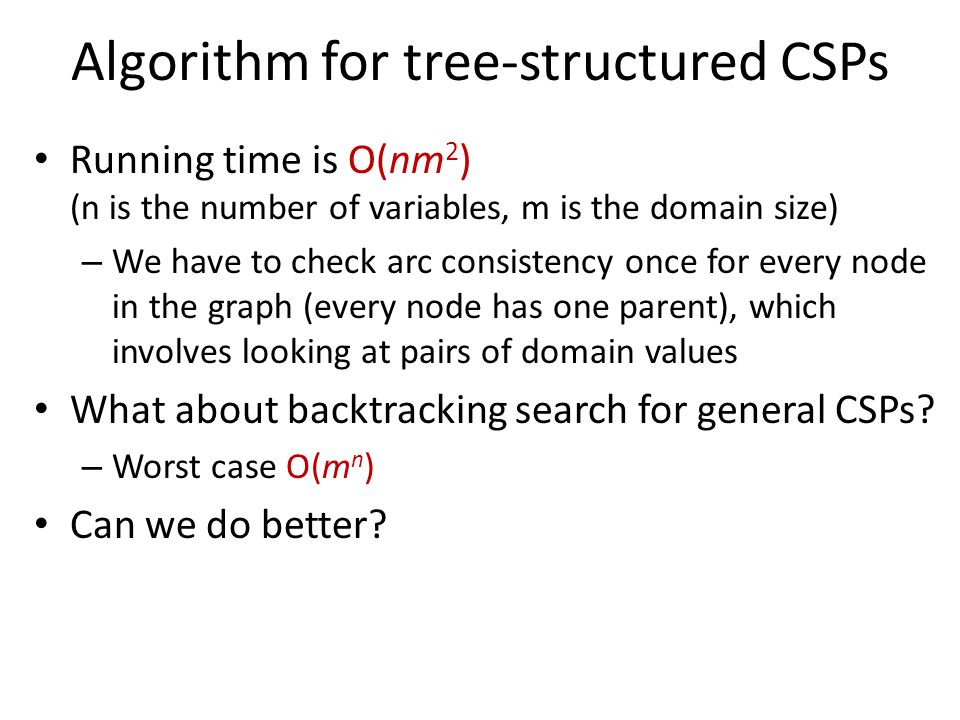 Algorithm for tree-structured CSPs Running time is O(nm 2 ) (n is the number of variables, m is the domain size) – We have to check arc consistency once for every node in the graph (every node has one parent), which involves looking at pairs of domain values What about backtracking search for general CSPs.