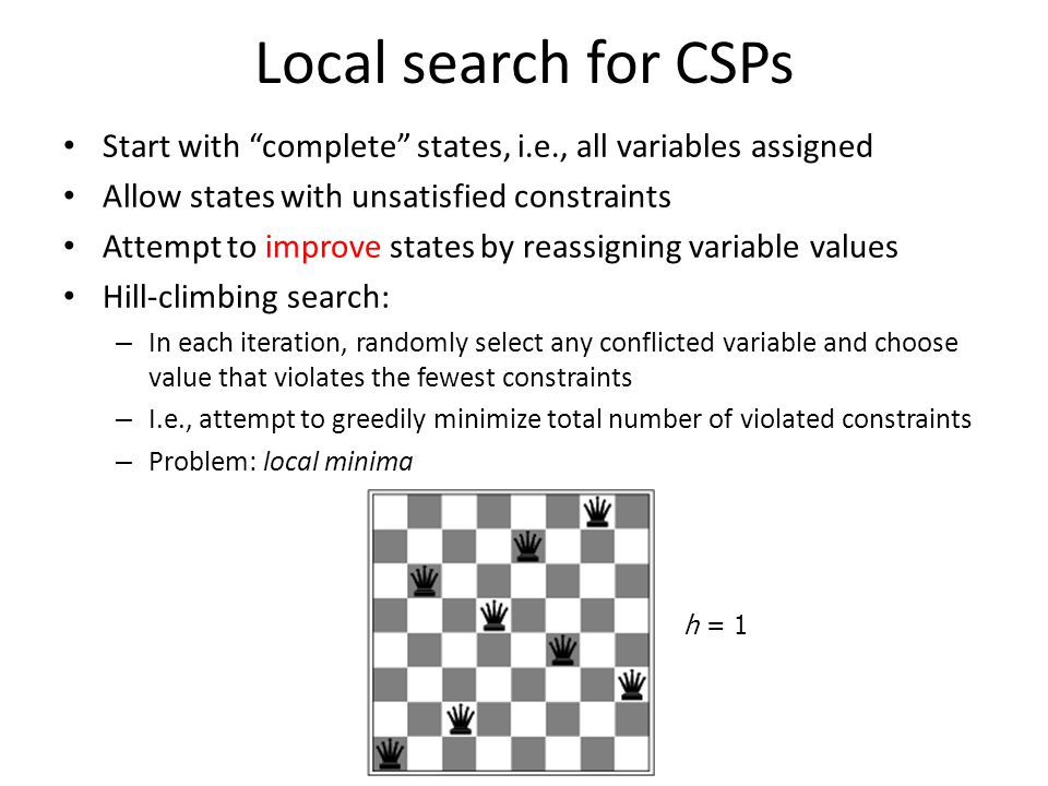 "Local search for CSPs Start with ""complete"" states, i.e., all variables assigned Allow states with unsatisfied constraints Attempt to improve states b"