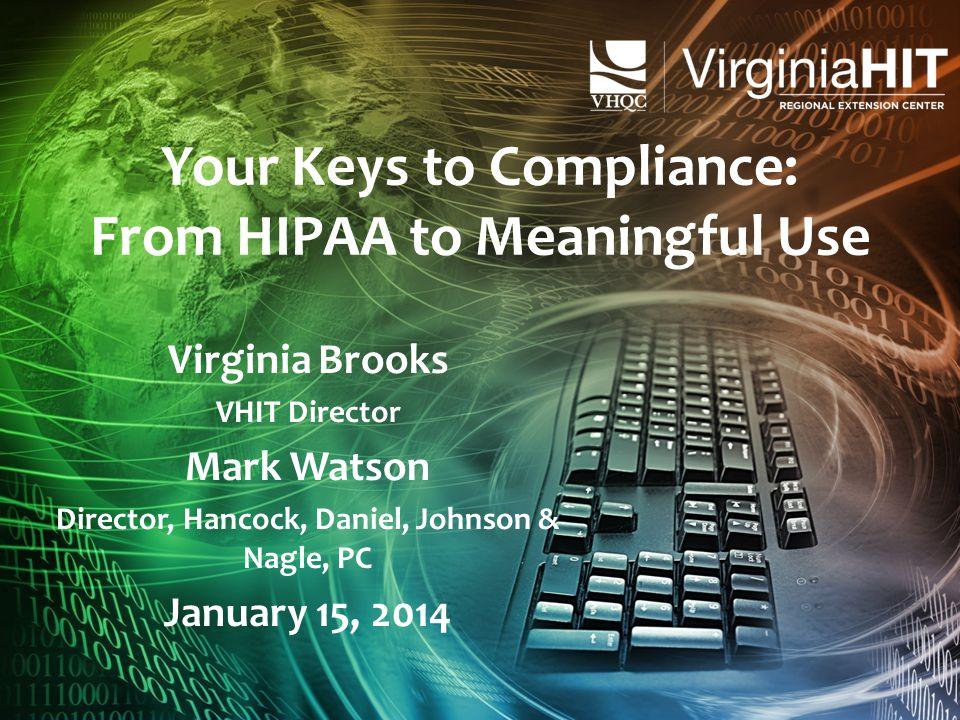 Your Keys to Compliance: From HIPAA to Meaningful Use Virginia Brooks VHIT Director Mark Watson Director, Hancock, Daniel, Johnson & Nagle, PC January