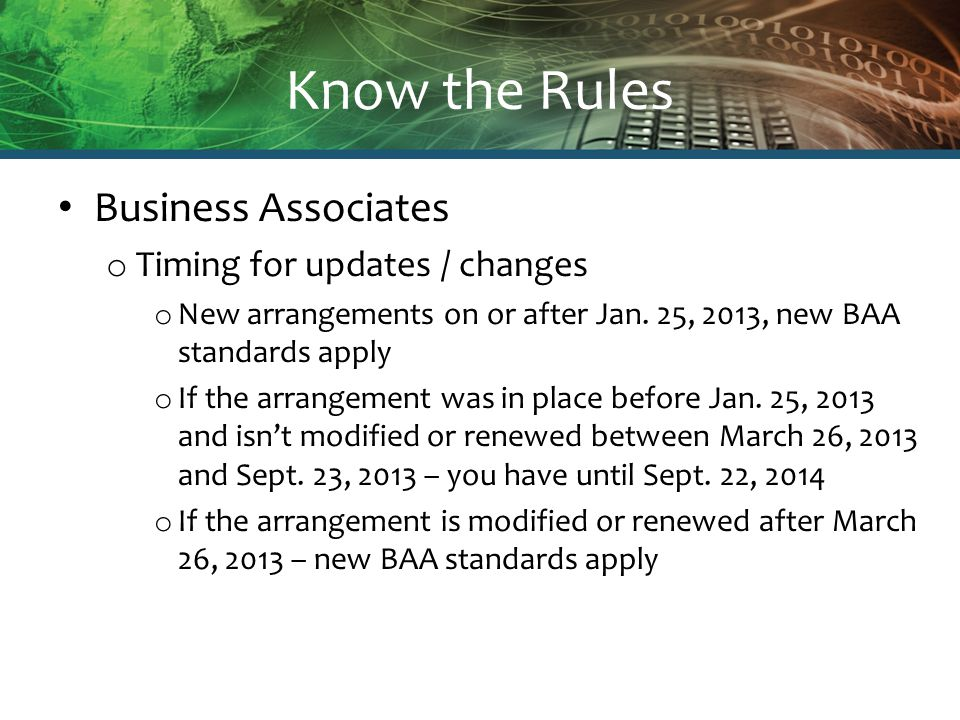 Know the Rules Business Associates o Timing for updates / changes o New arrangements on or after Jan. 25, 2013, new BAA standards apply o If the arran