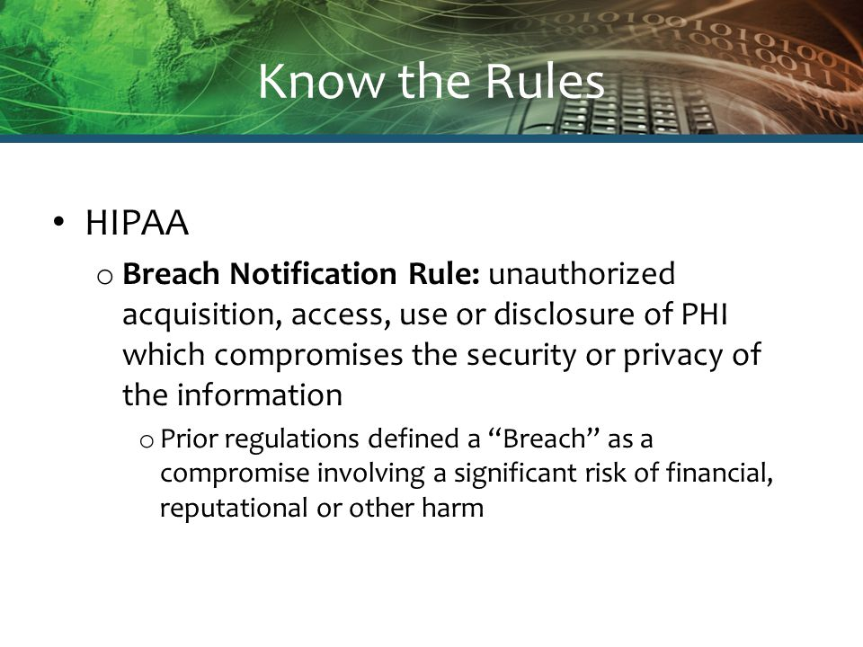 Know the Rules HIPAA o Breach Notification Rule: unauthorized acquisition, access, use or disclosure of PHI which compromises the security or privacy of the information o Prior regulations defined a Breach as a compromise involving a significant risk of financial, reputational or other harm