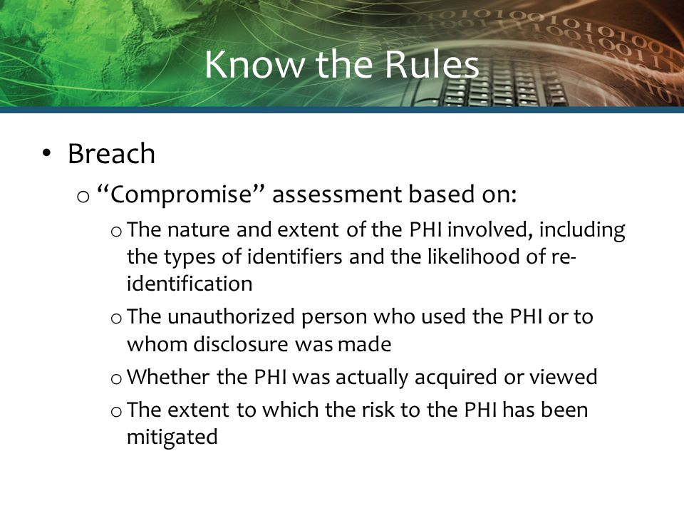 Know the Rules Breach o Compromise assessment based on: o The nature and extent of the PHI involved, including the types of identifiers and the likelihood of re- identification o The unauthorized person who used the PHI or to whom disclosure was made o Whether the PHI was actually acquired or viewed o The extent to which the risk to the PHI has been mitigated