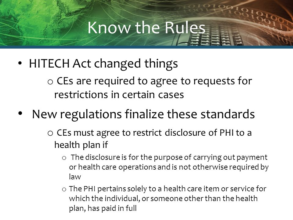 Know the Rules HITECH Act changed things o CEs are required to agree to requests for restrictions in certain cases New regulations finalize these stan