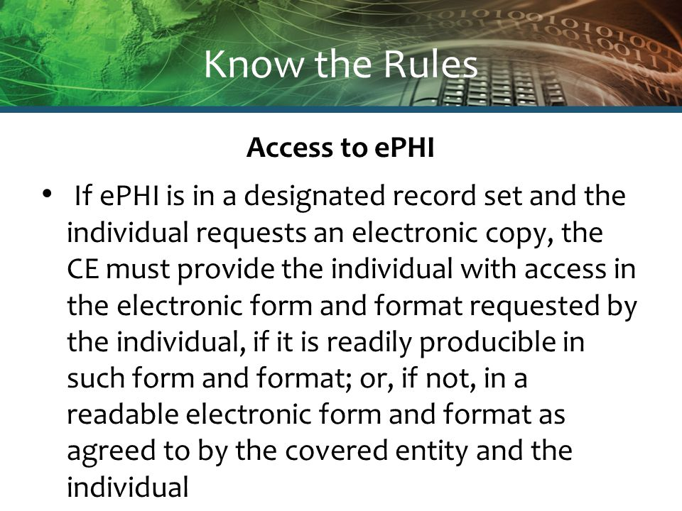 Know the Rules Access to ePHI If ePHI is in a designated record set and the individual requests an electronic copy, the CE must provide the individual with access in the electronic form and format requested by the individual, if it is readily producible in such form and format; or, if not, in a readable electronic form and format as agreed to by the covered entity and the individual