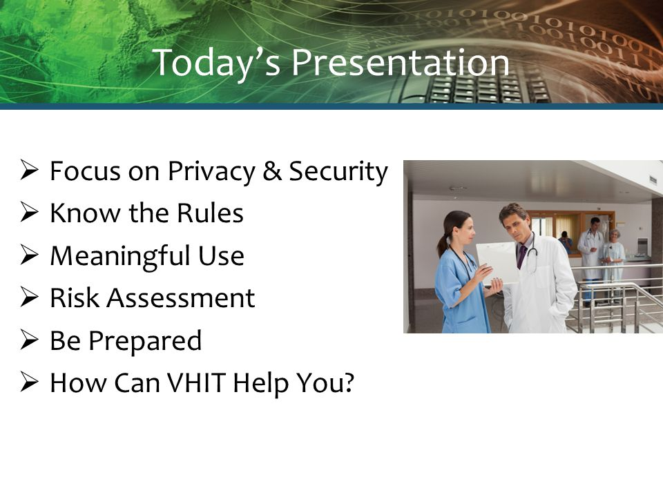 Today's Presentation  Focus on Privacy & Security  Know the Rules  Meaningful Use  Risk Assessment  Be Prepared  How Can VHIT Help You