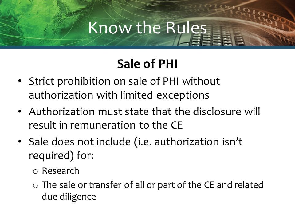 Know the Rules Sale of PHI Strict prohibition on sale of PHI without authorization with limited exceptions Authorization must state that the disclosure will result in remuneration to the CE Sale does not include (i.e.