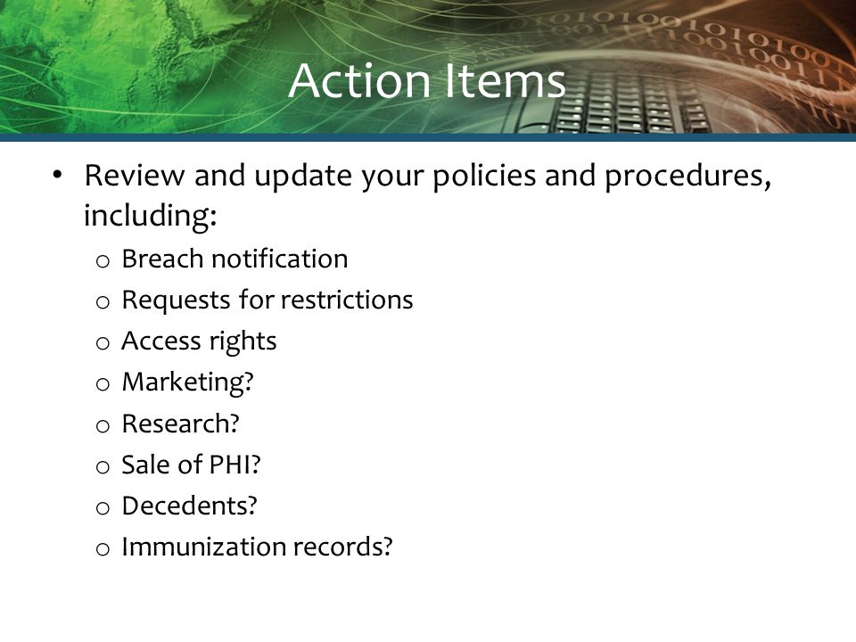 Action Items Review and update your policies and procedures, including: o Breach notification o Requests for restrictions o Access rights o Marketing?
