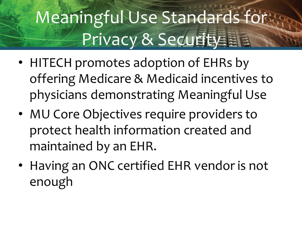 Meaningful Use Standards for Privacy & Security HITECH promotes adoption of EHRs by offering Medicare & Medicaid incentives to physicians demonstratin