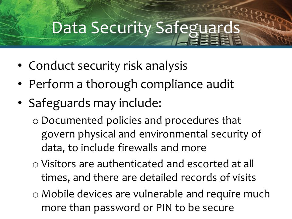 Data Security Safeguards Conduct security risk analysis Perform a thorough compliance audit Safeguards may include: o Documented policies and procedures that govern physical and environmental security of data, to include firewalls and more o Visitors are authenticated and escorted at all times, and there are detailed records of visits o Mobile devices are vulnerable and require much more than password or PIN to be secure